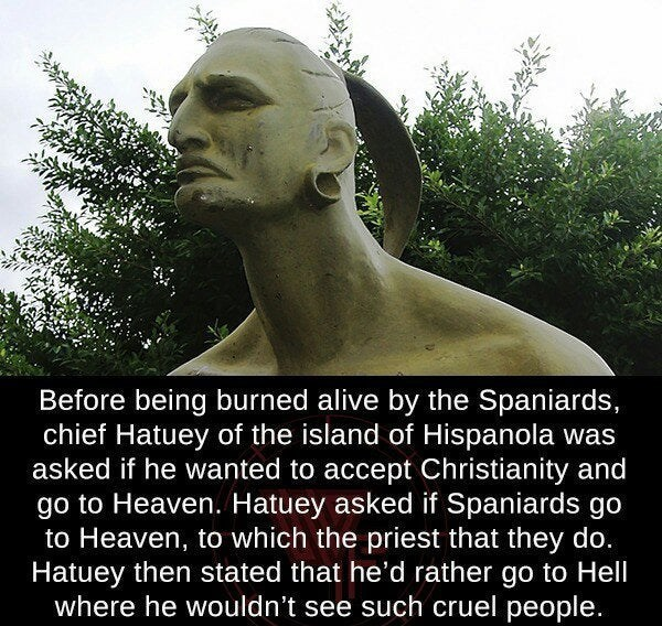 Statue - Before being burned alive by the Spaniards, chief Hatuey of the island of Hispanola was asked if he wanted to accept Christianity and go to Heaven. Hatuey asked if Spaniards go to Heaven, to which the priest that they do. Hatuey then stated that he'd rather go to Hell where he wouldn't see such cruel people.