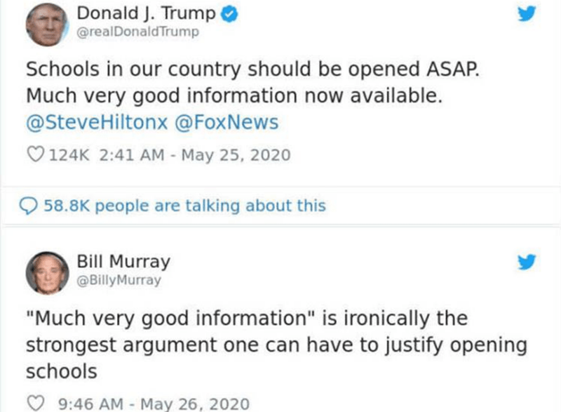 "Text - Donald J. Trump O @realDonaldTrump Schools in our country should be opened ASAP. Much very good information now available. @SteveHiltonx @FoxNews O 124K 2:41 AM - May 25, 2020 58.8K people are talking about this Bill Murray @BillyMurray ""Much very good information"" is ironically the strongest argument one can have to justify opening schools 9:46 AM - May 26, 2020"