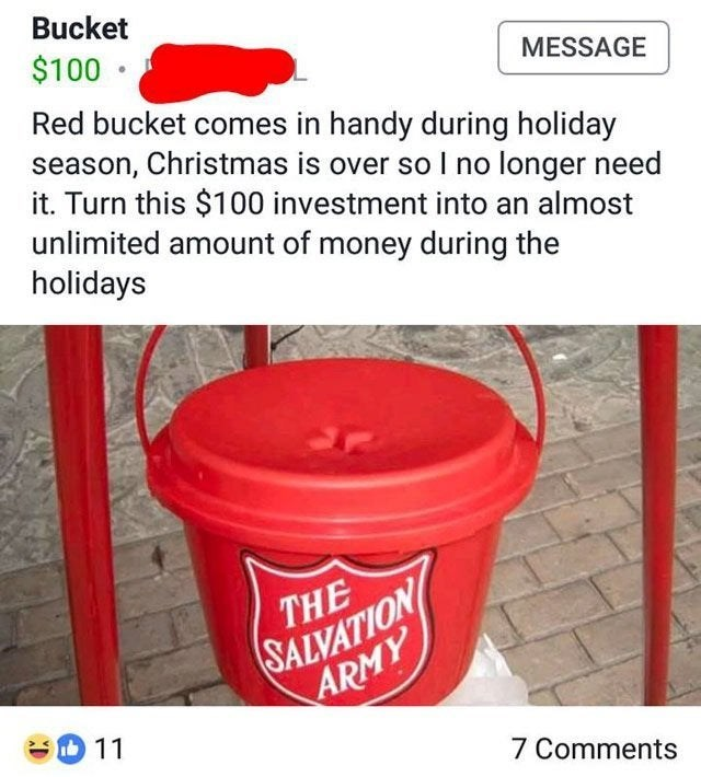 Bucket - Bucket $100 • MESSAGE Red bucket comes in handy during holiday season, Christmas is over so I no longer need it. Turn this $100 investment into an almost unlimited amount of money during the holidays SALVATION ARMY THE - D 11 7 Comments