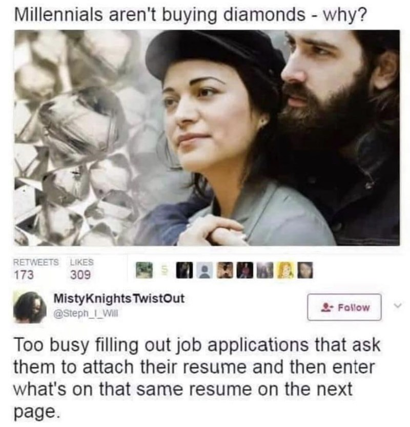Text - Millennials aren't buying diamonds - why? RETWEETS LIKES 173 309 MistyKnights TwistOut @Steph_I Will * Follow Too busy filling out job applications that ask them to attach their resume and then enter what's on that same resume on the next page.