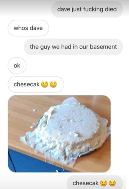 Food - dave just fucking died whos dave the guy we had in our basement ok chesecak chesecak