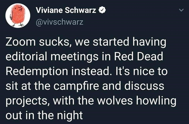 Text - Text - Viviane Schwarz @vivschwarz Zoom sucks, we started having editorial meetings in Red Dead Redemption instead. It's nice to sit at the campfire and discuss projects, with the wolves howling out in the night