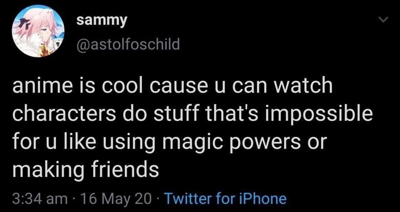 Text - sammy @astolfoschild anime is cool cause u can watch characters do stuff that's impossible for u like using magic powers or making friends 3:34 am · 16 May 20 · Twitter for iPhone