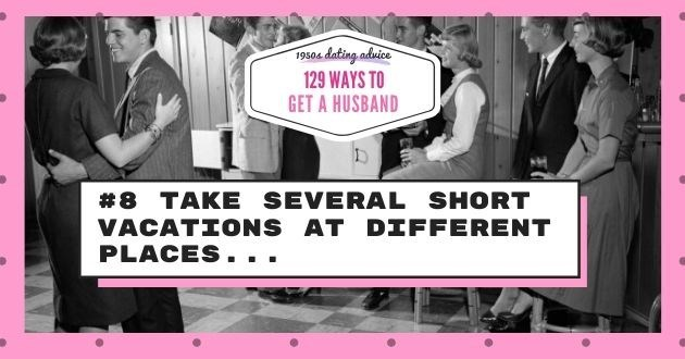 Font - 19504 dating aduice 129 WAYS TO GET A HUSBAND #8 TAKE SEVERAL SHORT VACATIONS AT DIFFERENT PLACES..