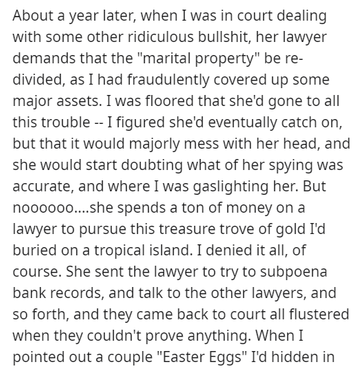 """Text - About a year later, when I was in court dealing with some other ridiculous bullshit, her lawyer demands that the """"marital property"""" be re- divided, as I had fraudulently covered up some major assets. I was floored that she'd gone to all this trouble -- I figured she'd eventually catch on, but that it would majorly mess with her head, and she would start doubting what of her spying was accurate, and where I was gaslighting her. But nooooo....she spends a ton of money on a lawyer to pursue"""