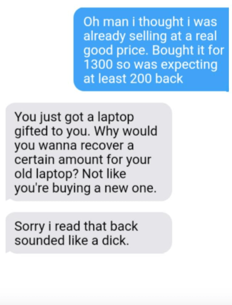 Text - Oh man i thought i was already selling at a real good price. Bought it for 1300 so was expecting at least 200 back You just got a laptop gifted to you. Why would you wanna recover a certain amount for your old laptop? Not like you're buying a new one. Sorry i read that back sounded like a dick.