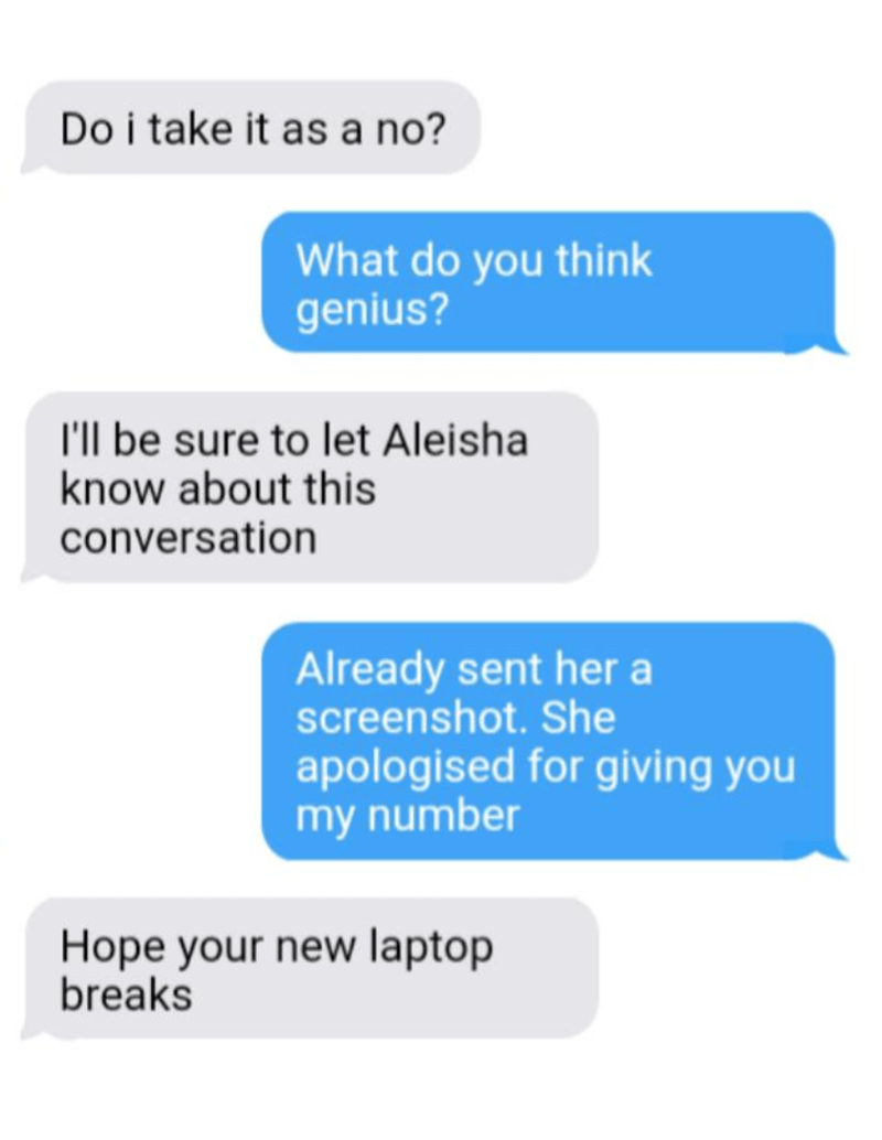 Text - Do i take it as a no? What do you think genius? l'll be sure to let Aleisha know about this conversation Already sent her a screenshot. She apologised for giving you my number Hope your new laptop breaks