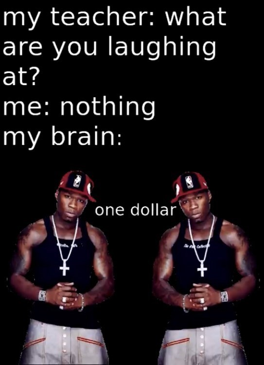 Text - my teacher: what are you laughing at? me: nothing my brain: one dollar