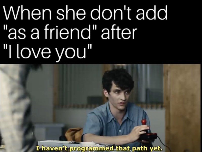 "Text - When she don't add ""as a friend"" after ""I love you"" I haven't programmed that path yet."