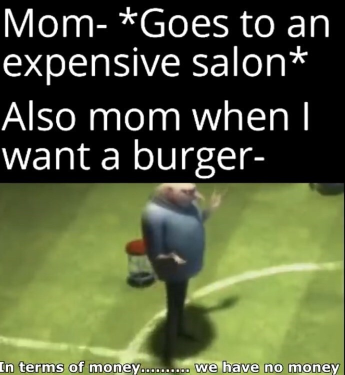 Photo caption - Mom- *Goes to an expensive salon* Also mom when I want a burger- In terms of money.......... we have no money
