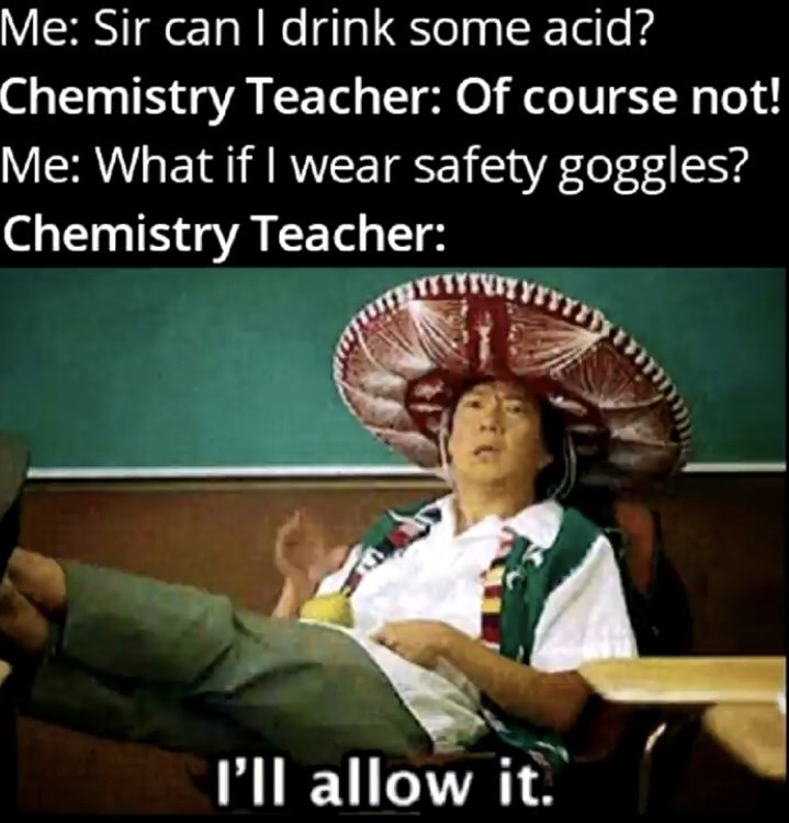 Photo caption - Me: Sir can I drink some acid? Chemistry Teacher: Of course not! Me: What if I wear safety goggles? Chemistry Teacher: l'll allow it.