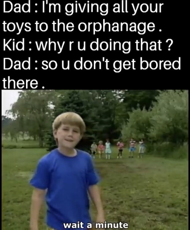 Photo caption - Dad:I'm giving all your toys to the orphanage. Kid:why ru doing that ? Dad: so u don't get bored there. wait a minute