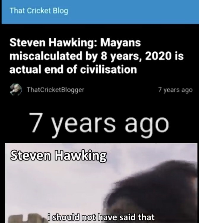 Text - That Cricket Blog Steven Hawking: Mayans miscalculated by 8 years, 2020 is actual end of civilisation ThatCricketBlogger 7 years ago 7 years ago Steven Hawking i should not have said that