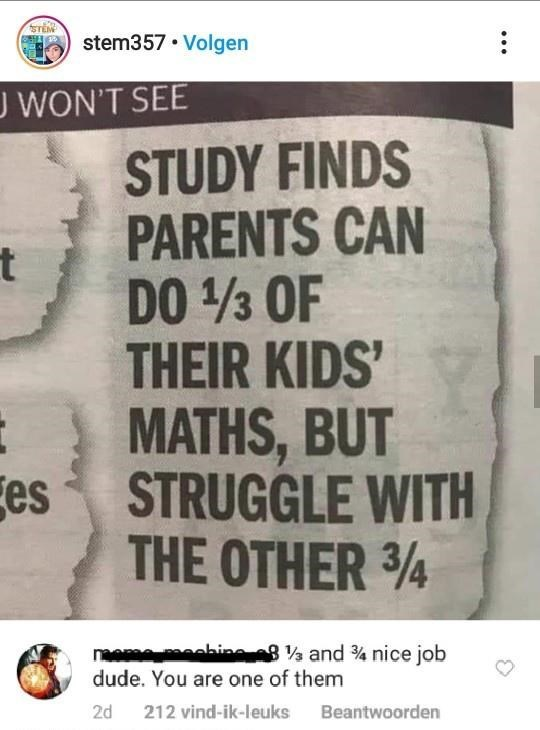 Text - TEM stem357 • Volgen J WON'T SEE STUDY FINDS PARENTS CAN DO 3 OF THEIR KIDS' MATHS, BUT es STRUGGLE WITH THE OTHER 34 naem eebine 8 and % nice job dude. You are one of them 2d 212 vind-ik-leuks Beantwoorden