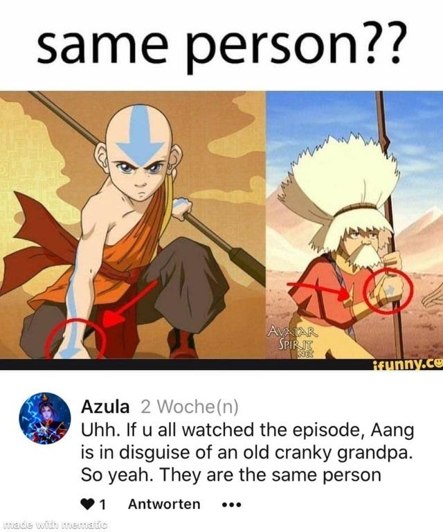 Cartoon - same person?? AVATAR SPIR IT NES Reunny.ce Azula 2 Woche(n) Uhh. If u all watched the episode, Aang is in disguise of an old cranky grandpa. So yeah. They are the same person Antworten ... Lnade with mematic
