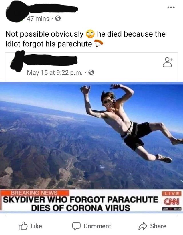 Extreme sport - 47 mins • O Not possible obviously idiot forgot his parachute he died because the May 15 at 9:22 p.m. • O BREAKING NEWS LIVE SKYDIVER WHO FORGOT PARACHUTE CAN DIES OF CORONA VIRUS Like לח O Comment Share