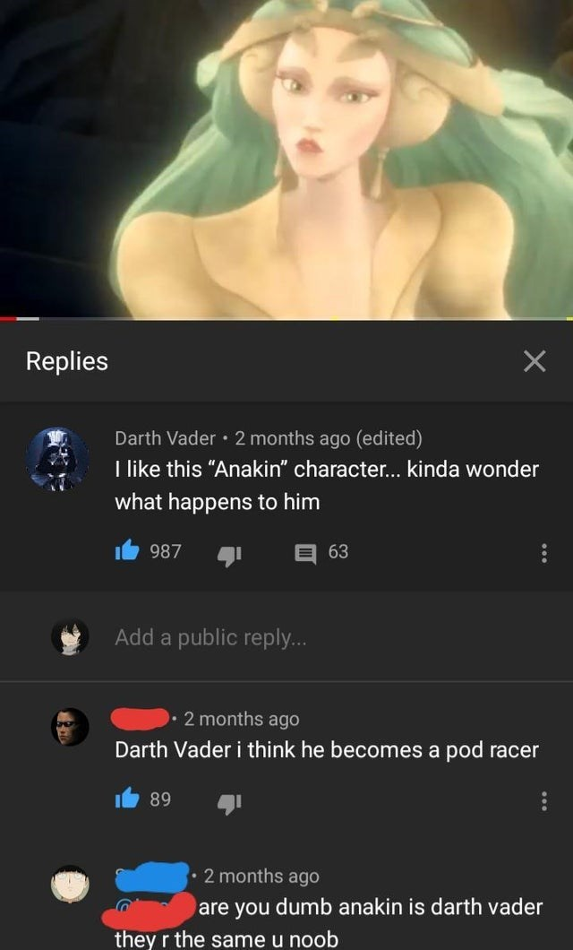 "Text - Replies Darth Vader • 2 months ago (edited) I like this ""Anakin"" character... kinda wonder what happens to him 987 目63 Add a public reply... • 2 months ago Darth Vader i think he becomes a pod racer 89 2 months ago are you dumb anakin is darth vader they r the same u noob"