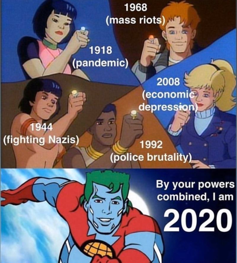 funny meme, dank memes, random memes, captain planet, stupid meme, rioting, police brutality | 1968 mass riots pandemic 2008 economic depression 4544 fighting Nazis 1992 police brutality By your powers combined, I am 2020