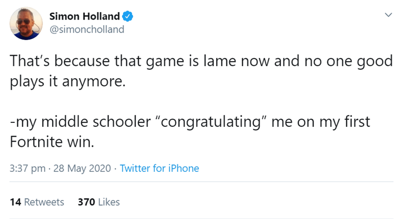 """Text - Simon Holland @simoncholland That's because that game is lame now and no one good plays it anymore. -my middle schooler """"congratulating"""" me on my first Fortnite win. 3:37 pm · 28 May 2020 · Twitter for iPhone 14 Retweets 370 Likes >"""