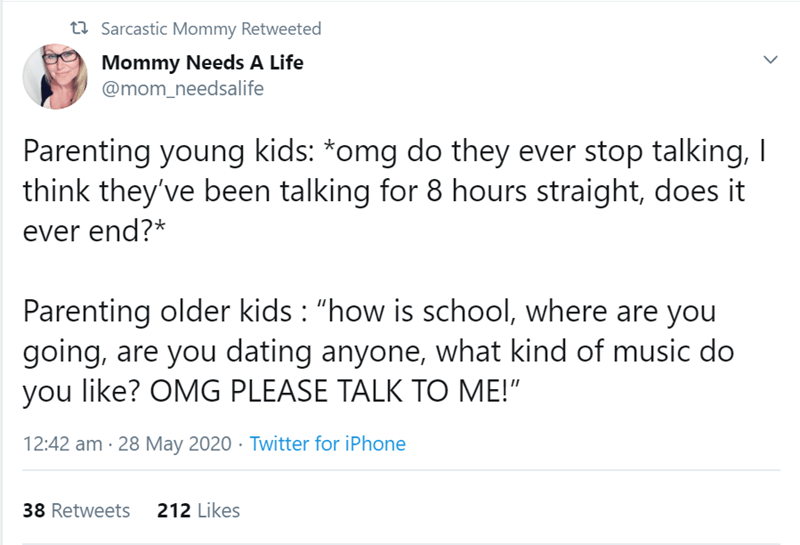"""Text - 27 Sarcastic Mommy Retweeted Mommy Needs A Life @mom_needsalife Parenting young kids: *omg do they ever stop talking, I think they've been talking for 8 hours straight, does it ever end?* Parenting older kids : """"how is school, where are you going, are you dating anyone, what kind of music do you like? OMG PLEASE TALK TO ME!"""" 12:42 am · 28 May 2020 · Twitter for iPhone 38 Retweets 212 Likes >"""