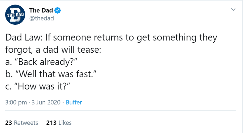 """Text - The Dad THE DAD @thedad Dad Law: If someone returns to get something they forgot, a dad will tease: a. """"Back already?"""" b. """"Well that was fast."""" c. """"How was it?"""" 3:00 pm · 3 Jun 2020 · Buffer 23 Retweets 213 Likes"""