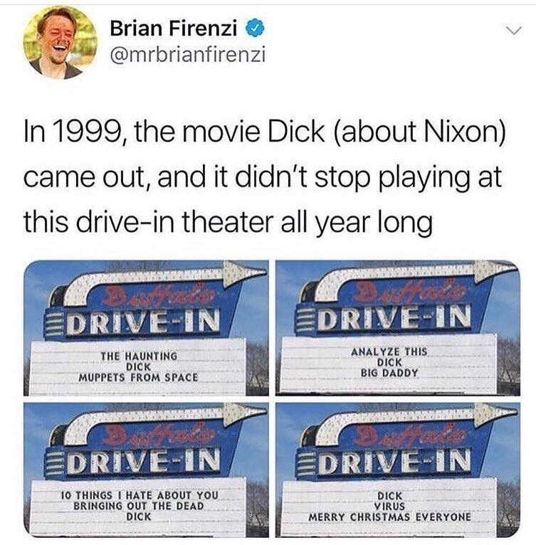 Text - Brian Firenzi @mrbrianfirenzi In 1999, the movie Dick (about Nixon) came out, and it didn't stop playing at this drive-in theater all year long EDRIVE-IN EDRIVE-IN THE HAUNTING DICK MUPPETS FROM SPACE ANALYZE THIS DICK BIG DADDY EDRIVE-IN EDRIVE-IN 10 THINGS I HATE ABOUT YOU BRINGING OUT THE DEAD DICK DICK VIRUS MERRY CHRISTMAS EVERYONE