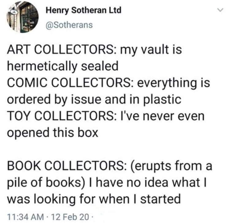 Text - Henry Sotheran Ltd @Sotherans ART COLLECTORS: my vault is hermetically sealed COMIC COLLECTORS: everything is ordered by issue and in plastic TOY COLLECTORS: I've never even opened this box BOOK COLLECTORS: (erupts from a pile of books) I have no idea what I was looking for when I started 11:34 AM 12 Feb 20