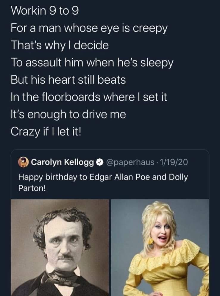 Text - Workin 9 to 9 For a man whose eye is creepy That's why I decide To assault him when he's sleepy But his heart still beats In the floorboards where I set it It's enough to drive me Crazy if I let it! Carolyn KelloggO @paperhaus - 1/19/20 Happy birthday to Edgar Allan Poe and Dolly Parton!