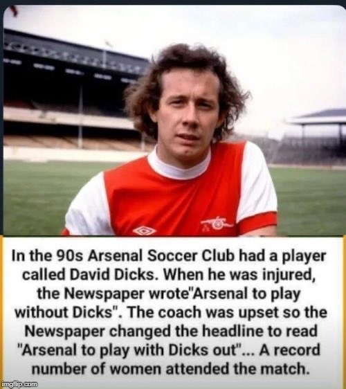 "Photo caption - In the 90s Arsenal Soccer Club had a player called David Dicks. When he was injured, the Newspaper wrote""Arsenal to play without Dicks"". The coach was upset so the Newspaper changed the headline to read ""Arsenal to play with Dicks out""... A record number of women attended the match. imgflip.com"