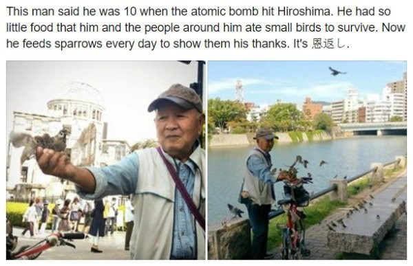 Water - This man said he was 10 when the atomic bomb hit Hiroshima. He had so little food that him and the people around him ate small birds to survive. Now he feeds sparrows every day to show them his thanks. It's AE L. IKI