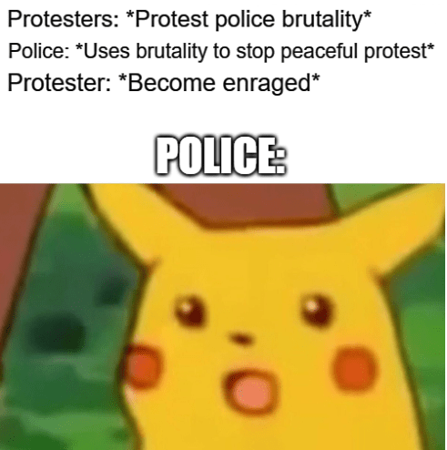 Funny dank meme about the irony of the police using force on people protesting police brutality surprised Pikachu | Protesters: Protest police brutality Police: Uses brutality to stop peaceful protest Protester: Become enraged