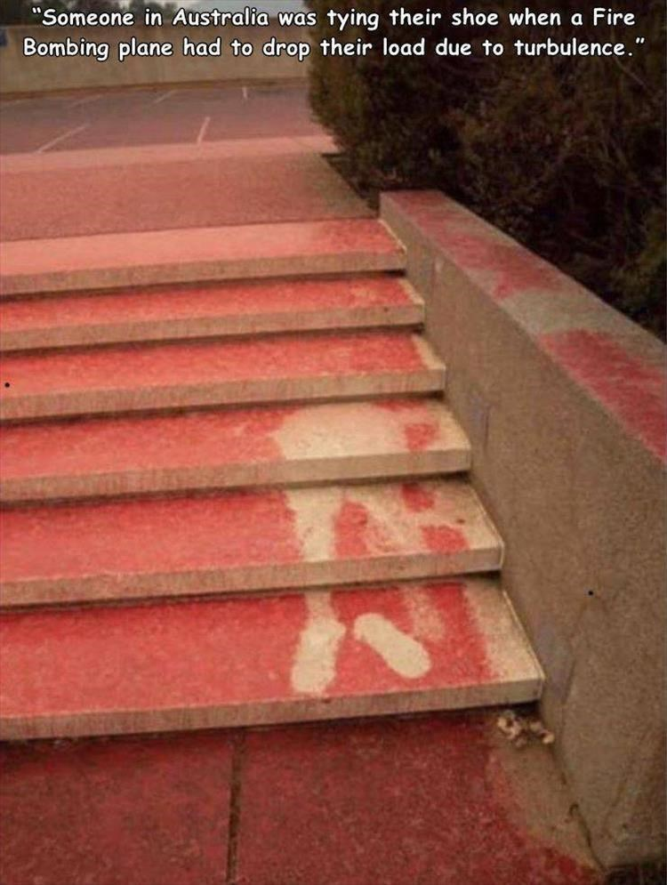 "Stairs - ""Someone in Australia was tying their shoe when a Fire Bombing plane had to drop their load due to turbulence."""