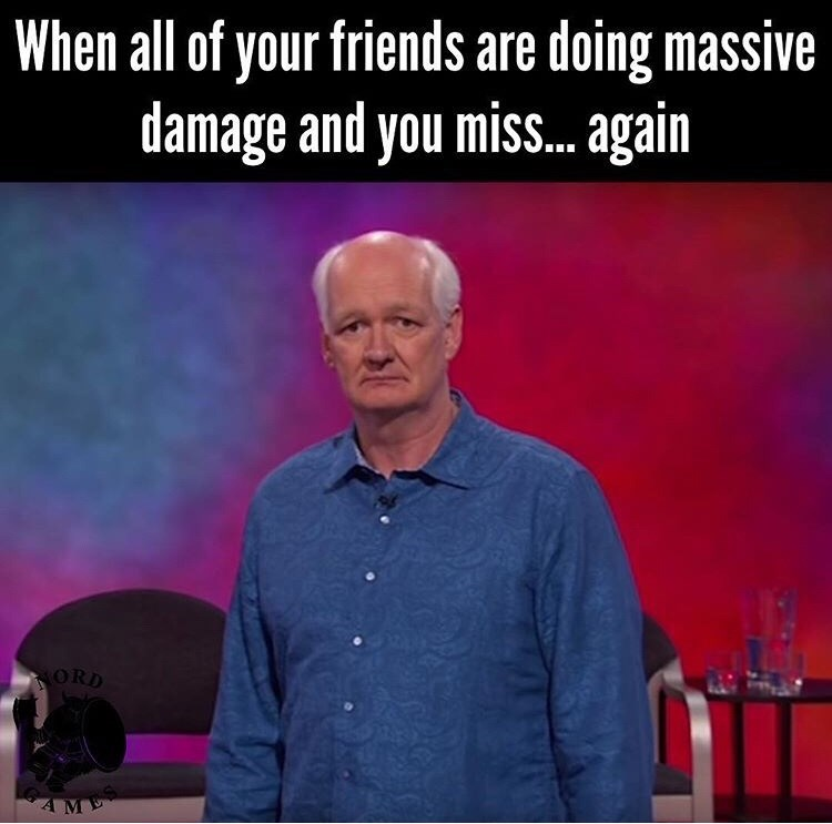 Sky - When all of your friends are doing massive damage and you miss. again ORD AME