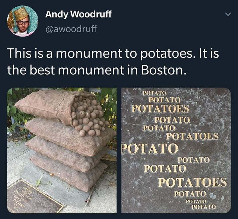 Text - Andy Woodruff @awoodruff This is a monument to potatoes. It is the best monument in Boston. РОТАТО POTATO РОТАТОES РОТАТО ΡΟΤΑΤΟ . ΡΟΤΤΟES POTATO POTATO РОТАТО POTATOES POTATO PÓTATO POTATO РОТАТО