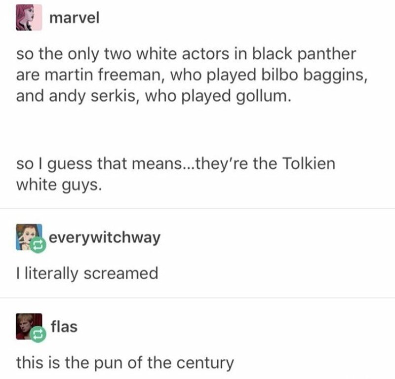 Text - marvel so the only two white actors in black panther are martin freeman, who played bilbo baggins, and andy serkis, who played gollum. so I guess that means...they're the Tolkien white guys. everywitchway I literally screamed flas this is the pun of the century