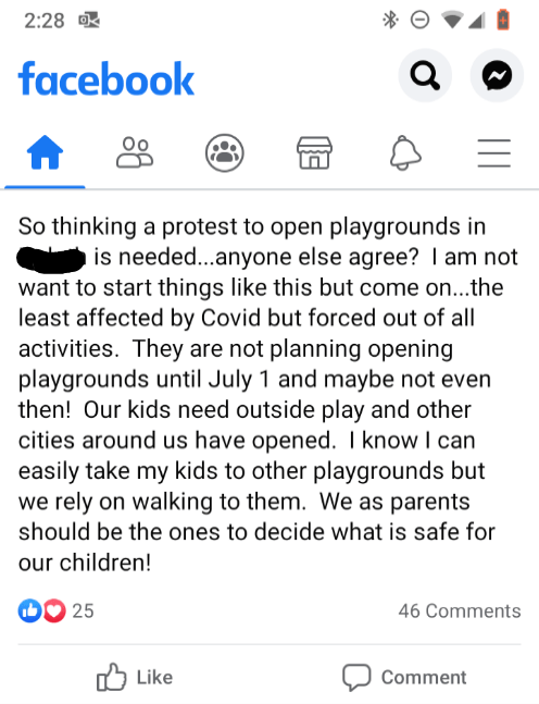Text - 2:28 facebook So thinking a protest to open playgrounds in is needed...anyone else agree? I am not want to start things like this but come on...the least affected by Covid but forced out of all activities. They are not planning opening playgrounds until July 1 and maybe not even then! Our kids need outside play and other cities around us have opened. I know I can easily take my kids to other playgrounds but we rely on walking to them. We as parents should be the ones to decide what is saf