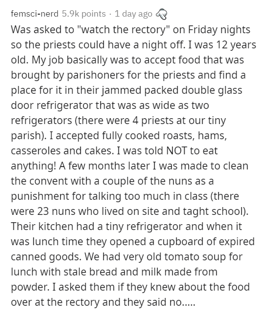 """Text - femsci-nerd 5.9k points · 1 day ago Was asked to """"watch the rectory"""" on Friday nights so the priests could have a night off. I was 12 years old. My job basically was to accept food that was brought by parishoners for the priests and find a place for it in their jammed packed double glass door refrigerator that was as wide as two refrigerators (there were 4 priests at our tiny parish). I accepted fully cooked roasts, hams, casseroles and cakes. I was told NOT to eat anything! A few months"""