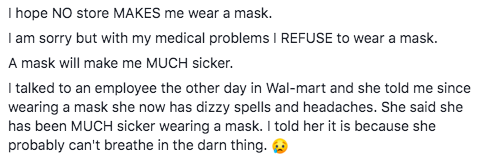 Text - I hope NO store MAKES me wear a mask. I am sorry but with my medical problems I REFUSE to wear a mask. A mask will make me MUCH sicker. I talked to an employee the other day in Wal-mart and she told me since wearing a mask she now has dizzy spells and headaches. She said she has been MUCH sicker wearing a mask. I told her it is because she probably can't breathe in the darn thing. O