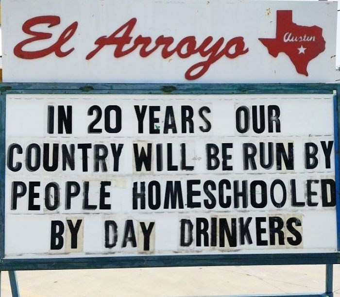 Font - El Arroys Austin IN 20 YEARS OUR COUNTRY WILL BE RUN BY PEOPLE HOMESCHOOLED BY DAY DRINKERS