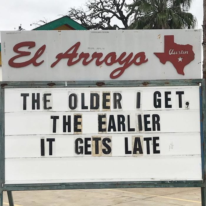 Text - El Arroyo Austin THE OLDER I GET, THE EARLIER IT GETS LATE