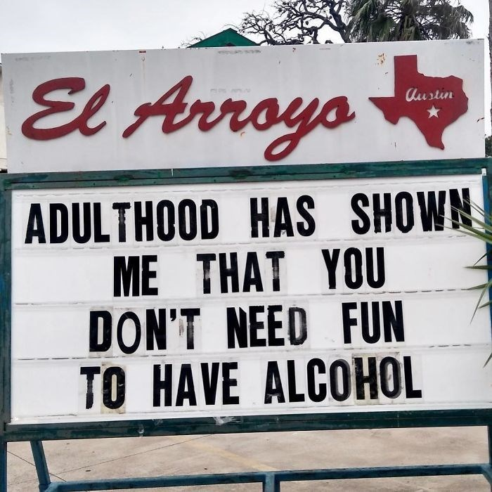 Text - El Arroys Austin ADULTHOOD HAS SHOWN ME THAT YOU DON'T NEED FUN TO HAVE ALCOHOL