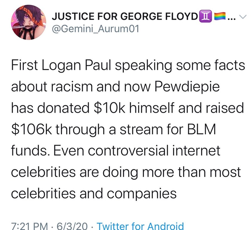 Text - JUSTICE FOR GEORGE FLOYDIE @Gemini_Aurum01 First Logan Paul speaking some facts about racism and now Pewdiepie has donated $10k himself and raised $106k through a stream for BLM funds. Even controversial internet celebrities are doing more than most celebrities and companies 7:21 PM · 6/3/20 · Twitter for Android