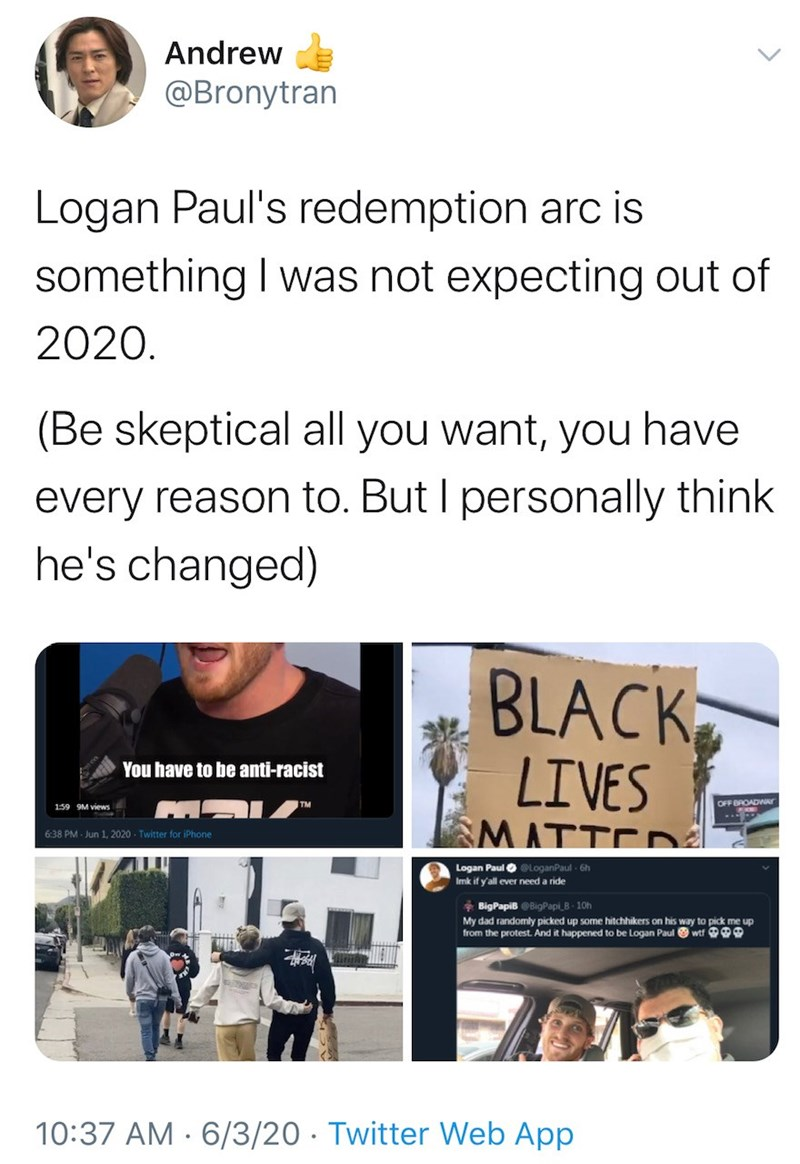 Text - Andrew @Bronytran Logan Paul's redemption arc is something I was not expecting out of 2020. (Be skeptical all you want, you have every reason to. But I personally think he's changed) BLACK LIVES SMATTED You have to be anti-racist 159 9M views TM OFF BROADWAr 6:38 PM - Jun 1, 2020 - Twitter for iPhone Logan Paul O eLoganPaul - 6h Imk if y'all ever need a ride * BigPapiB OBigPapi_B 10h My dad randomly picked up some hitchhikers on his way to pick me up from the protest. And it happened to b