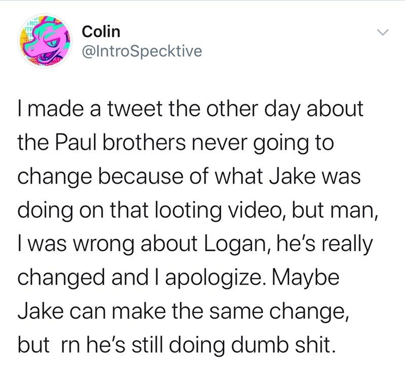 Text - RO Colin @IntroSpecktive I made a tweet the other day about the Paul brothers never going to change because of what Jake was doing on that looting video, but man, I was wrong about Logan, he's really changed and I apologize. Maybe Jake can make the same change, but rn he's still doing dumb shit.