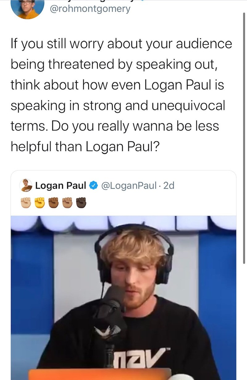 Text - @rohmontgomery If you still worry about your audience being threatened by speaking out, think about how even Logan Paul is speaking in strong and unequivocal terms. Do you really wanna be less helpful than Logan Paul? Logan Paul @LoganPaul · 2d NAV