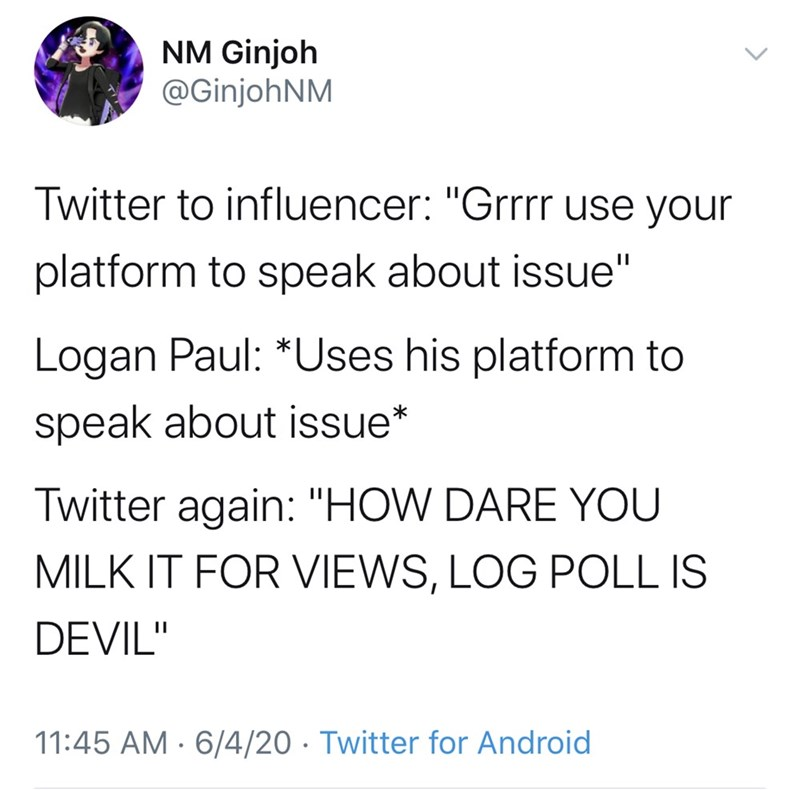 "Text - NM Ginjoh @GinjohNM Twitter to influencer: ""Grrrr use your platform to speak about issue"" Logan Paul: *Uses his platform to speak about issue* Twitter again: ""HOW DARE YOU MILK IT FOR VIEWS, LOG POLL IS DEVIL"" 11:45 AM · 6/4/20 · Twitter for Android"