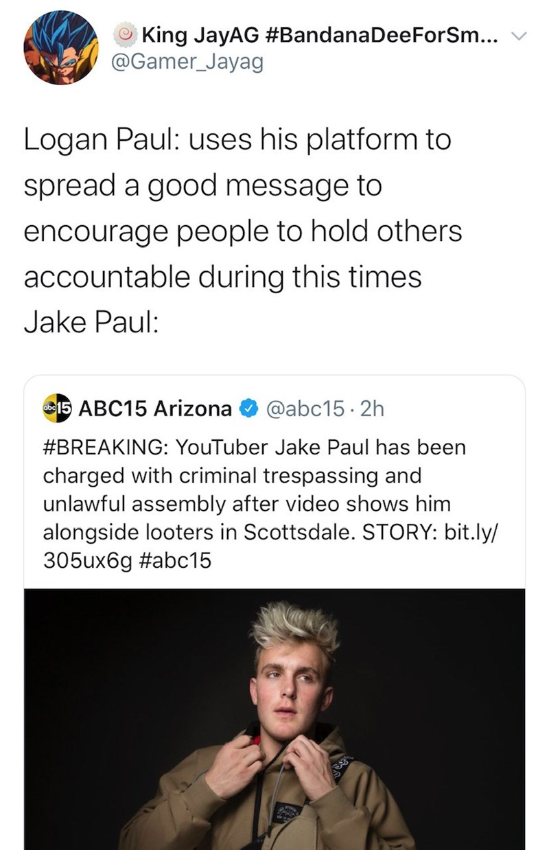 Text - King JayAG #BandanaDeeForSm... @Gamer_Jayag Logan Paul: uses his platform to spread a good message to encourage people to hold others accountable during this times Jake Paul: 15 ABC15 Arizona @abc15 · 2h #BREAKING: YouTuber Jake Paul has been charged with criminal trespassing and unlawful assembly after video shows him alongside looters in Scottsdale. STORY: bit.ly/ 305ux6g #abc15