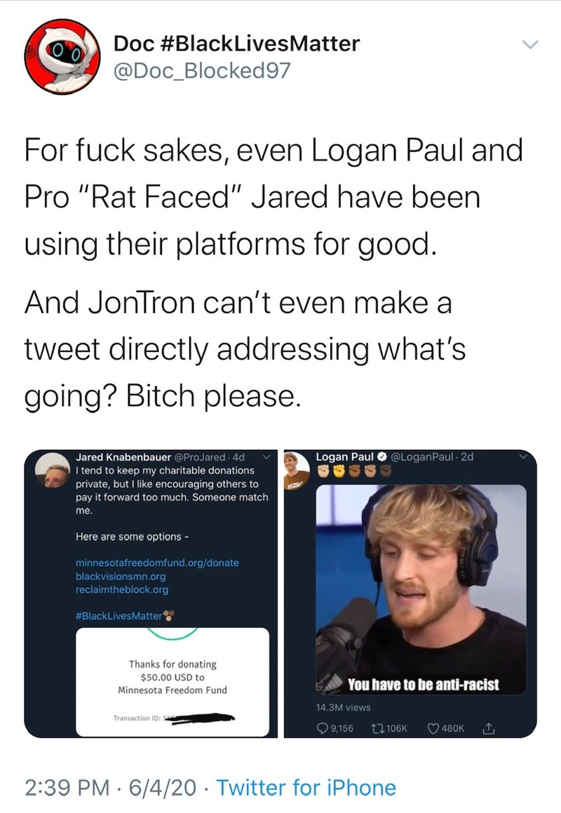 "Text - Doc #BlackLivesMatter @Doc_Blocked97 For fuck sakes, even Logan Paul and Pro ""Rat Faced"" Jared have been using their platforms for good. And JonTron can't even make a tweet directly addressing what's going? Bitch please. Logan Paul O @LoganPaul · 2d Jared Knabenbauer @ProJared 4d I tend to keep my charitable donations private, but I like encouraging others to pay it forward too much. Someone match me. Here are some options - minnesotafreedomfund.org/donate blackvisionsmn.org reclaimtheblo"