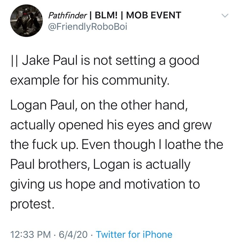 Text - Pathfinder | BLM! | MOB EVENT @FriendlyRoboBoi || Jake Paul is not setting a good example for his community. Logan Paul, on the other hand, actually opened his eyes and grew the fuck up. Even though I loathe the Paul brothers, Logan is actually giving us hope and motivation to protest. 12:33 PM · 6/4/20 · Twitter for iPhone >