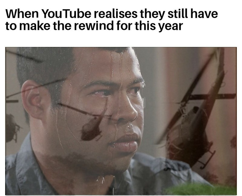 Face - When YouTube realises they still have to make the rewind for this year